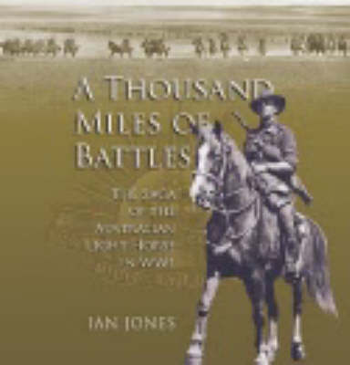 A Thousand Miles of Battles : The Saga of the Australian Light Horse in WWI