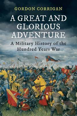 A Great and Glorious Adventure: A Military History of the Hundred Years War