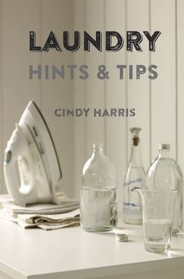 Laundry Hints & Tips: Hints and Tips for Your Whole Laundry Routine.