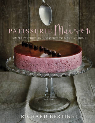 Patisserie Maison - The Step-by-step Guide to Simple Sweet Pastries for the Home Baker