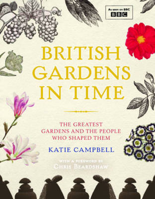 British Gardens in Time: The Greatest Gardens and the People Who Shaped Them