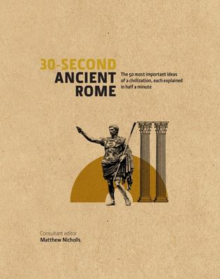 30-second Ancient Rome: The 50 Most Important Achievements of a Timeless Civilisation Each Explained in Half a Minute
