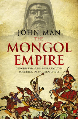 Mongol Empire: The Conquests of Genghis Khan and the Making of Modern China