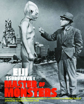 Eiji Tsuburaya - Master of Monsters: Defending the Earth with Ultraman, Godzilla, and Friends in the Golden Age of Japanese Science Fiction Film