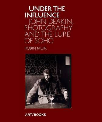 Under the Influence: John Deakin, Photography and the Lure of Soho