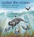 Under the Ocean: Explore & Discover New Zealand's Sea Life (HB)