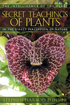 The Secret Teachings of Plants: The Intelligence of the Heart in Direct Perception of Nature