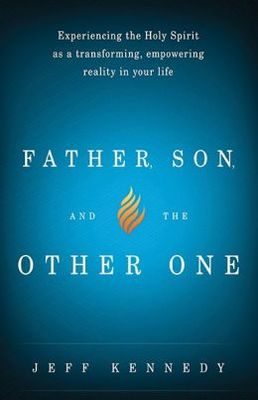 Father, Son, and the Other One: Experiencing the Holy Spirit as a Transforming, Empowering Reality in Your Life