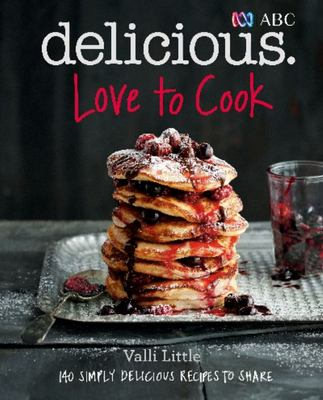 ABC Delicious: Love to Cook: 140 Simply Delicious Recipes to Share with Family and Friends