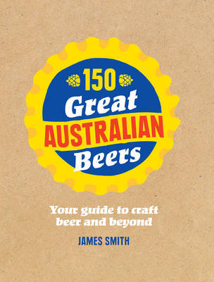 150 Great Australian Beers - Your Guide to Craft Beer and Beyond