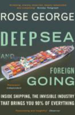 Deep Sea and Foreign Going: Inside Shipping, the Invisible Industry That Brings You 90% of Everything
