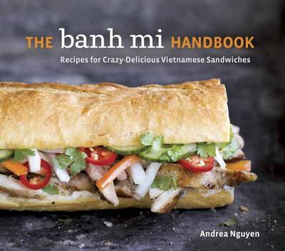 The Banh Mi Handbook: Recipes for Crazy-Delicious Vietnamese Sandwiches