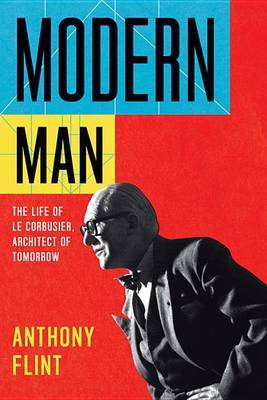 Modern Man - The Life of Le Corbusier, Architect of Tomorrow