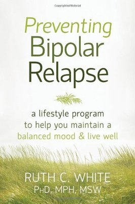 Preventing Bipolar Relapse  A Lifestyle Program to Help You Maintain a Balanced Mood and Live Well
