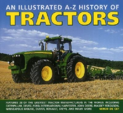An Illustrated A-Z History of Tractors: Features 28 of the Greatest Tractor Manufacturers in the World, Including Caterpillar, Deutz, Ford, International Harvester, John Deere, Massey-Ferguson, Minneapolis Moline, Oliver, Renault, Steyr, and Many More