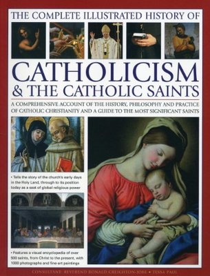 The Complete Illustrated History of Catholicism & the Catholic Saints: A Comprehensive Acccount of the History, Philosophy and Practice of Catholic Christianity and a Guide to the Most Significant Saints