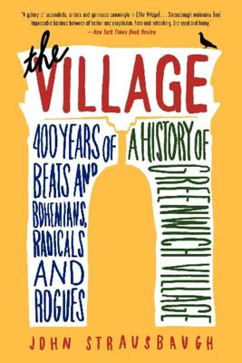 The Village - 400 Years of Beats and Bohemians, Radicals and Rogues, a History of Greenwich Village