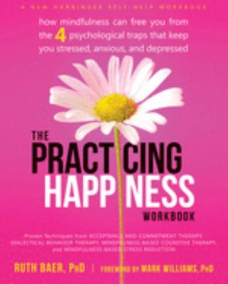 Practicing Happiness Workbook: How Mindfulness Can Free You from the Four Psychological Traps That Keep You Stressed, Anxious, and Depressed
