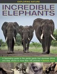 Exploring Nature: Incredible Elephants: A Fascinating Guide to the Gentle Giants That Dominate Africa and Asia, Shown in More Than 190 Pictures