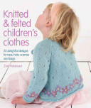 Knitted and Felted Children's Clothes22 Delightful Designs for Tops, Hats, Scarves and Bags