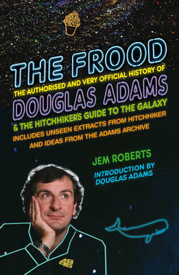 Frood: The True Story of Douglas Adams and the Hitchhikers Guide to the Galaxy