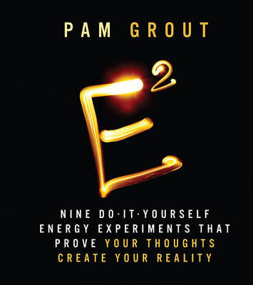 E-Squared : Nine Do-It-Yourself Energy Experiments That Prove Your Thoughts Create Your Reality