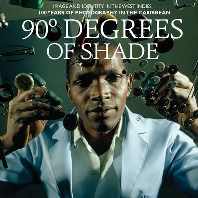 90 Degrees of Shade - Image and Identity in the West Indies: 100 Years of Photography in the Caribbean