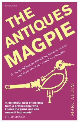 The Antiques Magpie: A Compendium of Absorbing History, Stories and Facts from the World of Antiques