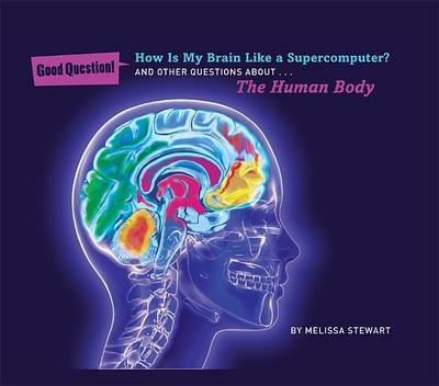 How is My Brain Like a Supercomputer?: And Other Questions About the Human Body (Good Question!)
