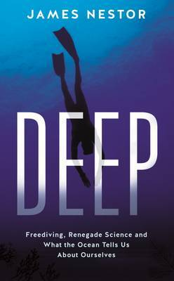 Deep: A Sea Odyssey: Freediving, Renegade Science and What the Ocean Tells Us About Ourselves