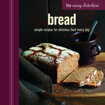 The Easy Kitchen: Bread: Simple Recipes for Delicious Food Every Day