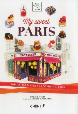 My Sweet Paris: The Top 150 Places for Dessert in Paris