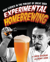 Experimental HomebrewingMad Science in the Pursuit of Great Beer