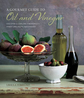A Gourmet Guide to Oil and Vinegar: Discover and explore the world's finest speciality seasonings