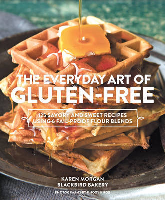Everyday Art of Gluten-Free: 125 Savory and Sweet Recipes Using 6 Fail-Proof Flour Blends