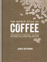 World Atlas of Coffee: From Beans to Brewing - Coffees Explored, Explained and Enjoyed