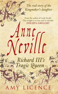 Anne Neville Richard III's Tragic Queen: The Real Story of the Kingmaker's Daughter