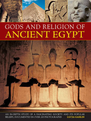 Gods and Religion of Ancient Egypt: An In-depth Study of a Fascinating Society and Its Popular Beliefs, Documented in Over 200 Photographs