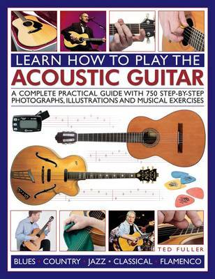 Learn How to Play the Acoustic Guitar: A Complete Practical Guide with 750 Step-by-step Photographs, Illustrations and Musical Exercises