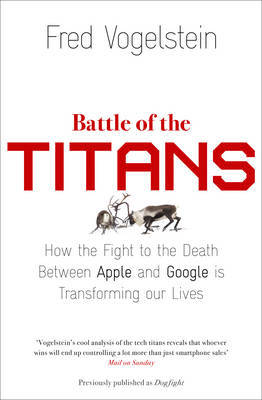 Battle of the Titans: How the Fight to the Death Between Apple and Google is Transforming Our Lives (Previously Published as 'Dogfight')