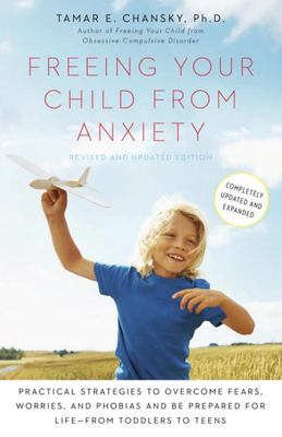 Freeing Your Child from Anxiety: Practical Strategies to Overcome Fears, Worries, and Phobias and be Prepared for for Life--from Toddlers to Teens