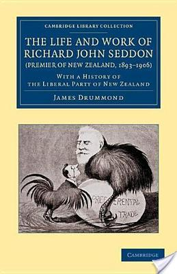 The Life and Work of Richard John Seddon (Premier of New Zealand, 1893-1906)With a History of the Liberal Party of New Zealand