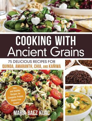 Cooking With Ancient Grains: 75 Delicious Recipes for Quinoa, Amaranth, Chia, and Kaniwa