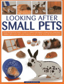 Looking After Small PetsAn Authoritative Family Guide to Caring for Rabbits, Guinea Pigs, Hamsters, Gerbils, Jirds, Rats, Mice and Chinchillas, with More Than 250 Photographs