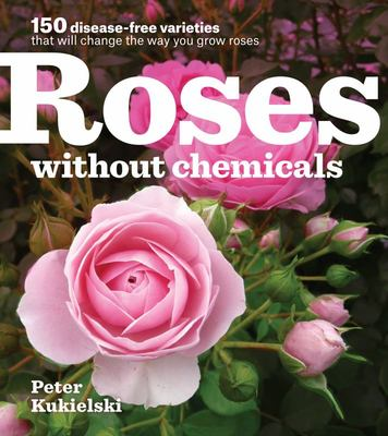 Roses Without Chemicals 150 Disease-Free Varieties That Will Change the Way You Grow Roses