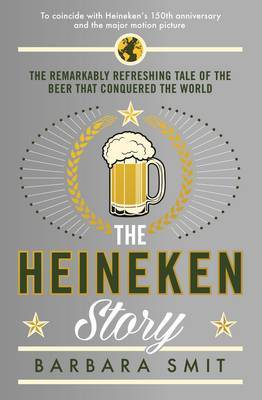 The Heineken Story - The Remarkably Refreshing Tale of the Beer That Conquered the World