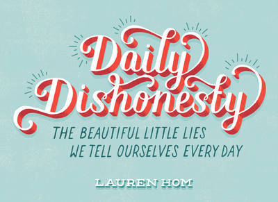 Daily Dishonesty - The Beautiful Little Lies We Tell Ourselves Every Day