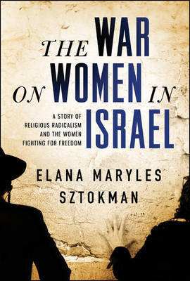 The War on Women in Israel : A Story of Religious Radicalism and the Women Fighting for Freedom