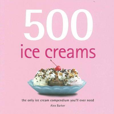 500 Ice Creams: The Ultimate Guide to Making Ice Creams, Sorbets and Iced Desserts