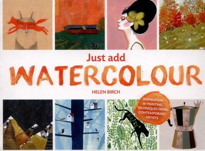 Just Add Watercolour: Inspiration & Painting Techniques from Contemporary Artists